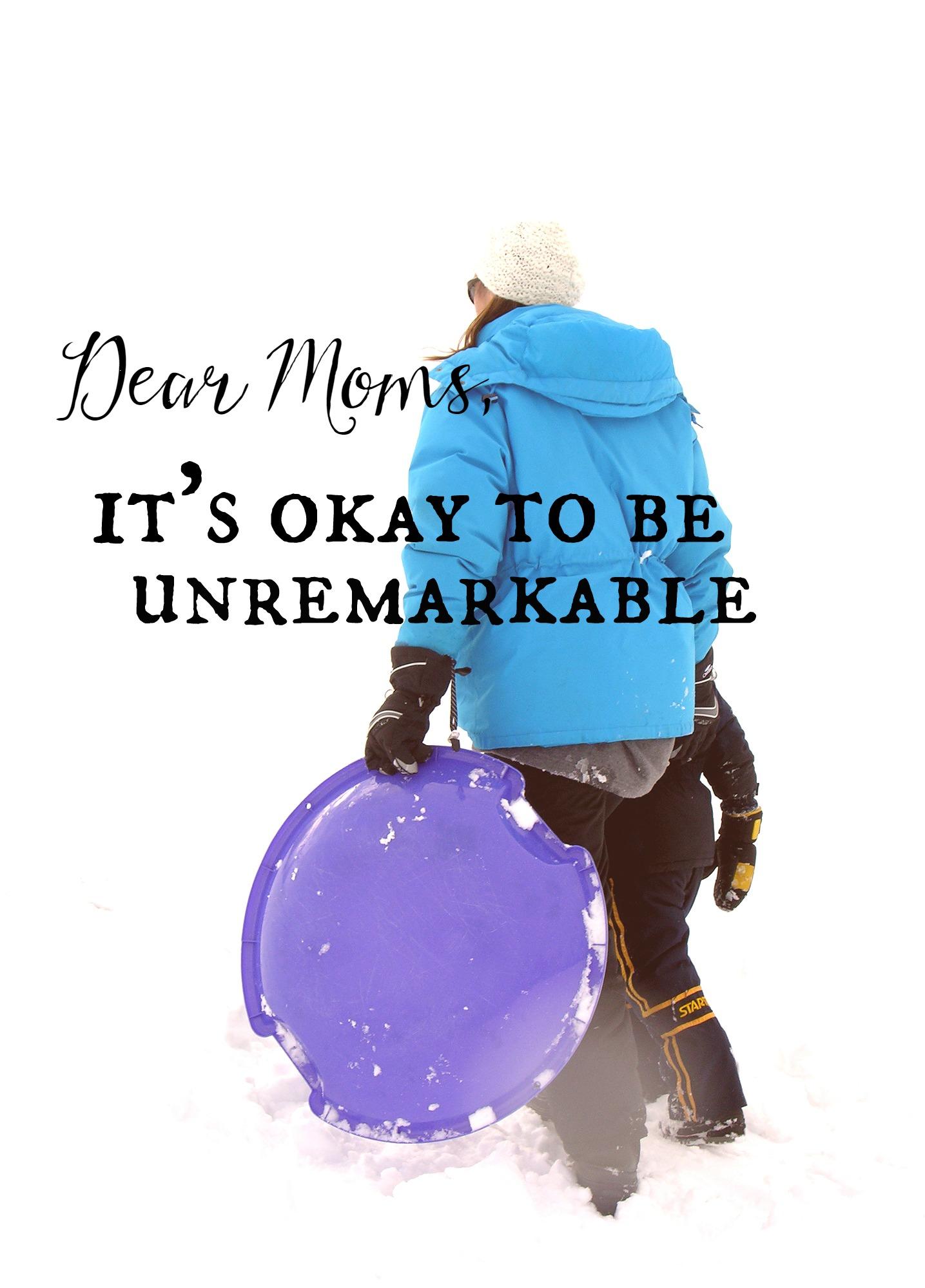 Dear Moms, It's okay to be unremarkable.