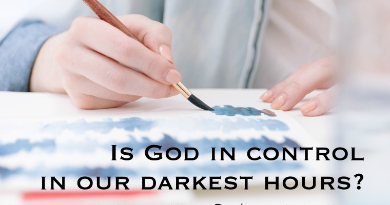 Is God In Control During Our Darkest Hours?